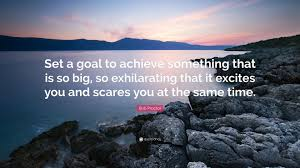 set a goal to achieve something that is so big so exhilarating that